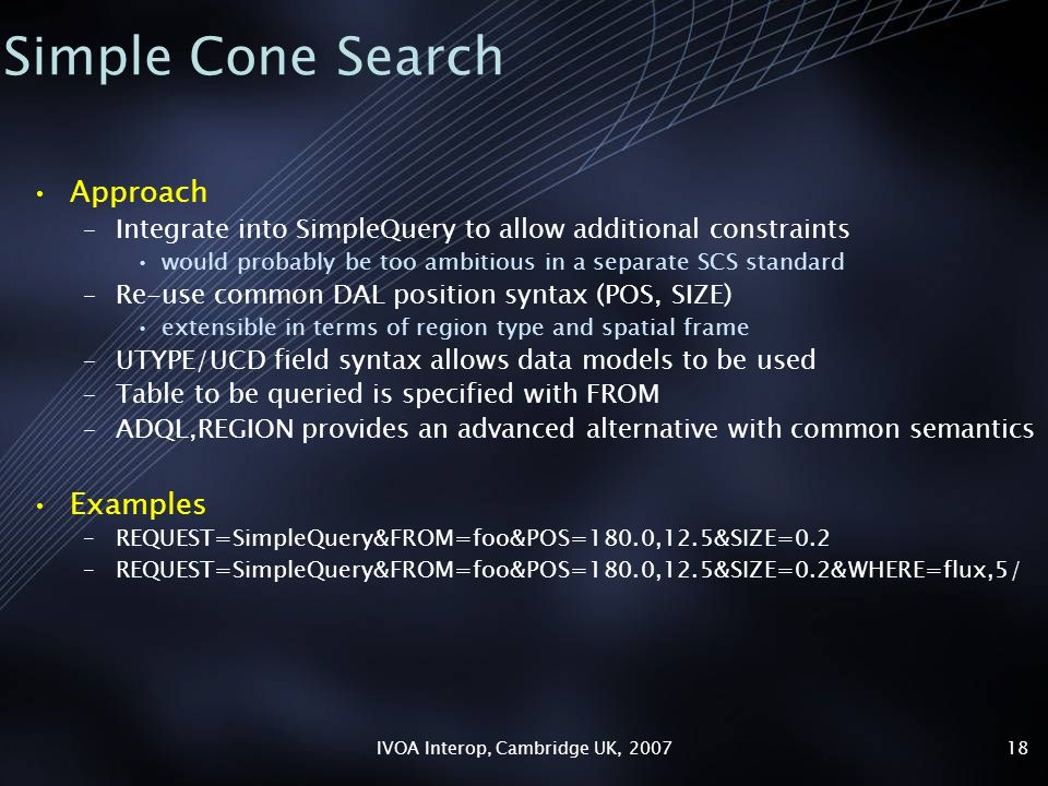IVOA Interop, Cambridge UK, Simple Cone Search Approach –Integrate into SimpleQuery to allow additional constraints would probably be too ambitious in a separate SCS standard –Re-use common DAL position syntax (POS, SIZE) extensible in terms of region type and spatial frame –UTYPE/UCD field syntax allows data models to be used –Table to be queried is specified with FROM –ADQL,REGION provides an advanced alternative with common semantics Examples –REQUEST=SimpleQuery&FROM=foo&POS=180.0,12.5&SIZE=0.2 –REQUEST=SimpleQuery&FROM=foo&POS=180.0,12.5&SIZE=0.2&WHERE=flux,5/