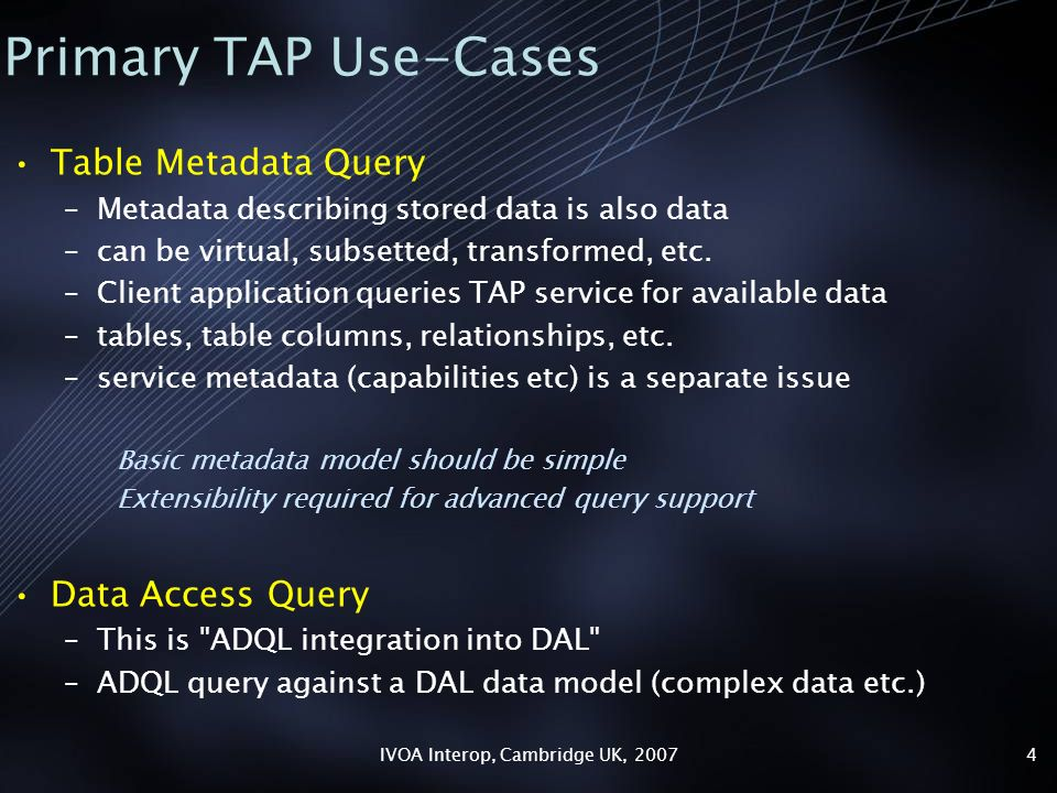 IVOA Interop, Cambridge UK, 20074 Primary TAP Use-Cases Table Metadata Query –Metadata describing stored data is also data –can be virtual, subsetted, transformed, etc.