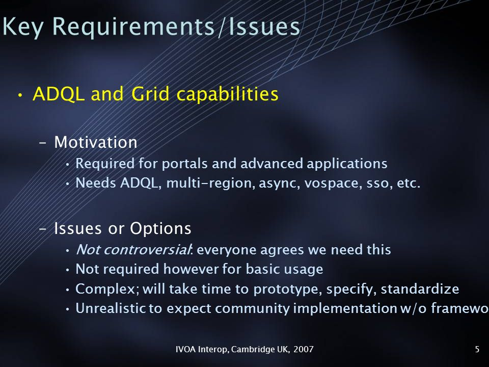 IVOA Interop, Cambridge UK, 20075 Key Requirements/Issues ADQL and Grid capabilities –Motivation Required for portals and advanced applications Needs ADQL, multi-region, async, vospace, sso, etc.
