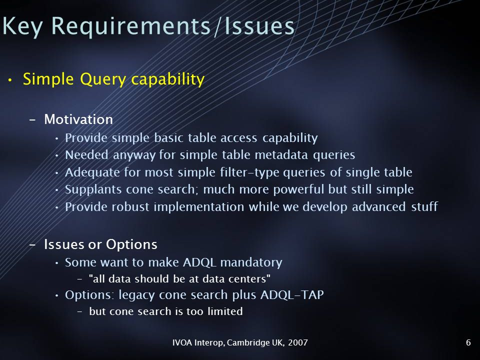 IVOA Interop, Cambridge UK, 20076 Key Requirements/Issues Simple Query capability –Motivation Provide simple basic table access capability Needed anyway for simple table metadata queries Adequate for most simple filter-type queries of single table Supplants cone search; much more powerful but still simple Provide robust implementation while we develop advanced stuff –Issues or Options Some want to make ADQL mandatory – all data should be at data centers Options: legacy cone search plus ADQL-TAP –but cone search is too limited