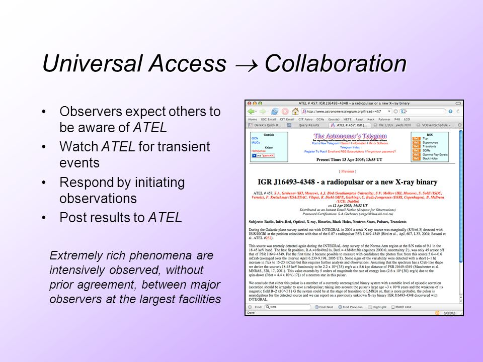 Universal Access Collaboration Observers expect others to be aware of ATEL Watch ATEL for transient events Respond by initiating observations Post results to ATEL Extremely rich phenomena are intensively observed, without prior agreement, between major observers at the largest facilities