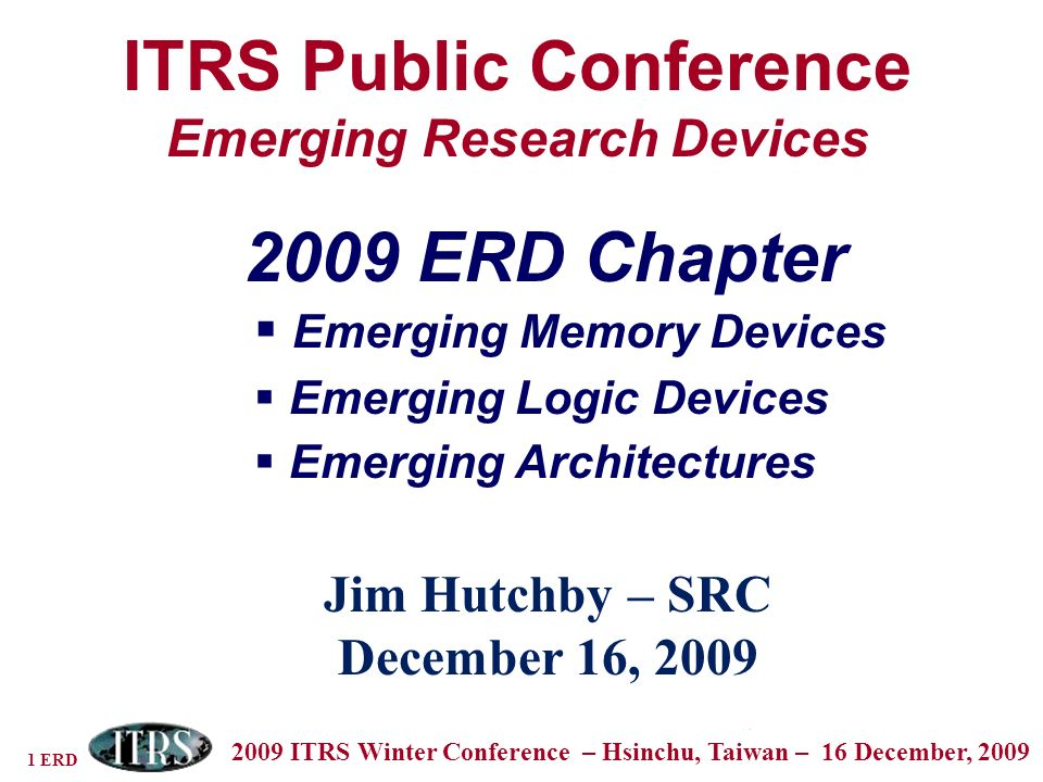 1 ERD 2009 ITRS Winter Conference – Hsinchu, Taiwan – 16 December, 2009 ITRS Public Conference Emerging Research Devices Jim Hutchby – SRC December 16, ERD Chapter Emerging Memory Devices Emerging Logic Devices Emerging Architectures