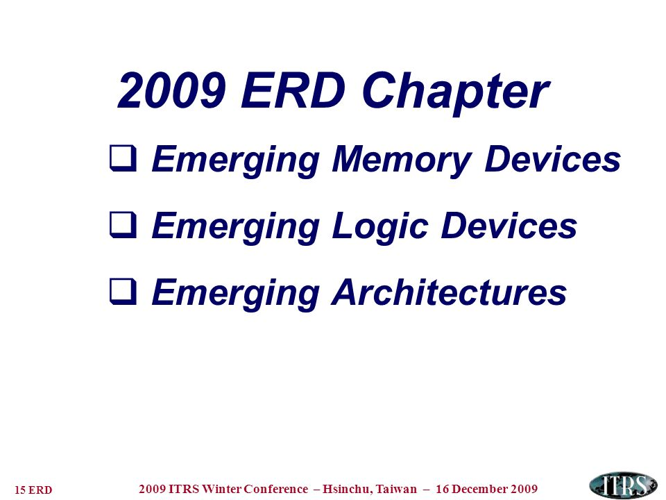 15 ERD 2009 ITRS Winter Conference – Hsinchu, Taiwan – 16 December ERD Chapter Emerging Memory Devices Emerging Logic Devices Emerging Architectures