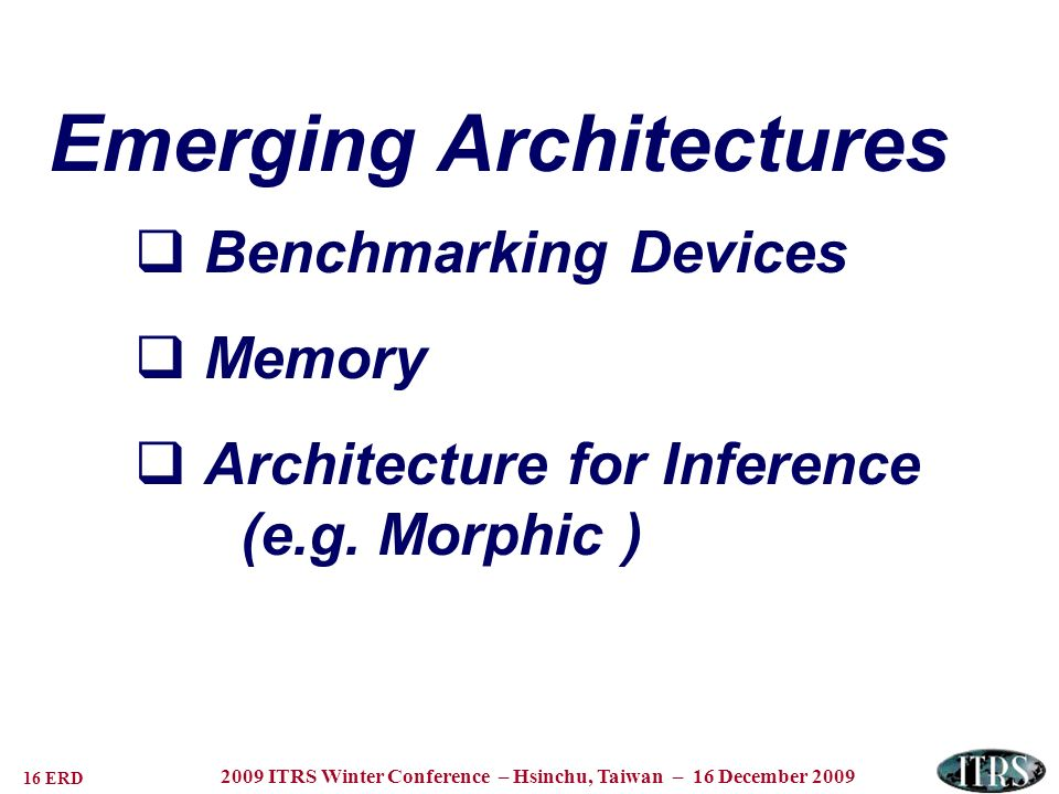 16 ERD 2009 ITRS Winter Conference – Hsinchu, Taiwan – 16 December 2009 Emerging Architectures Benchmarking Devices Memory Architecture for Inference (e.g.