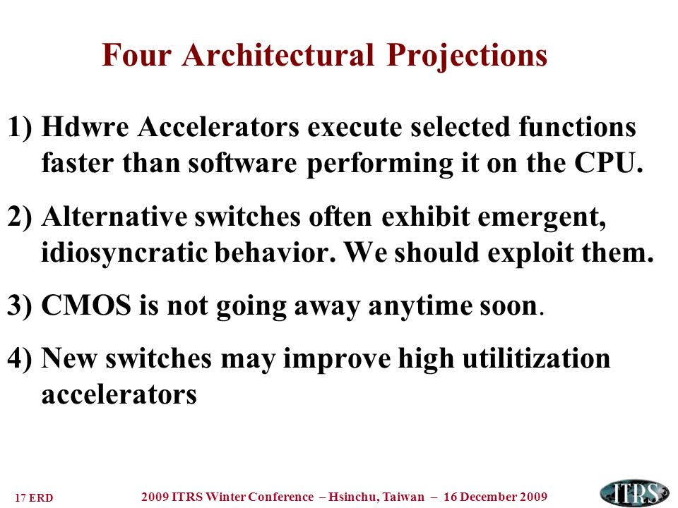 17 ERD 2009 ITRS Winter Conference – Hsinchu, Taiwan – 16 December 2009 Four Architectural Projections 1)Hdwre Accelerators execute selected functions