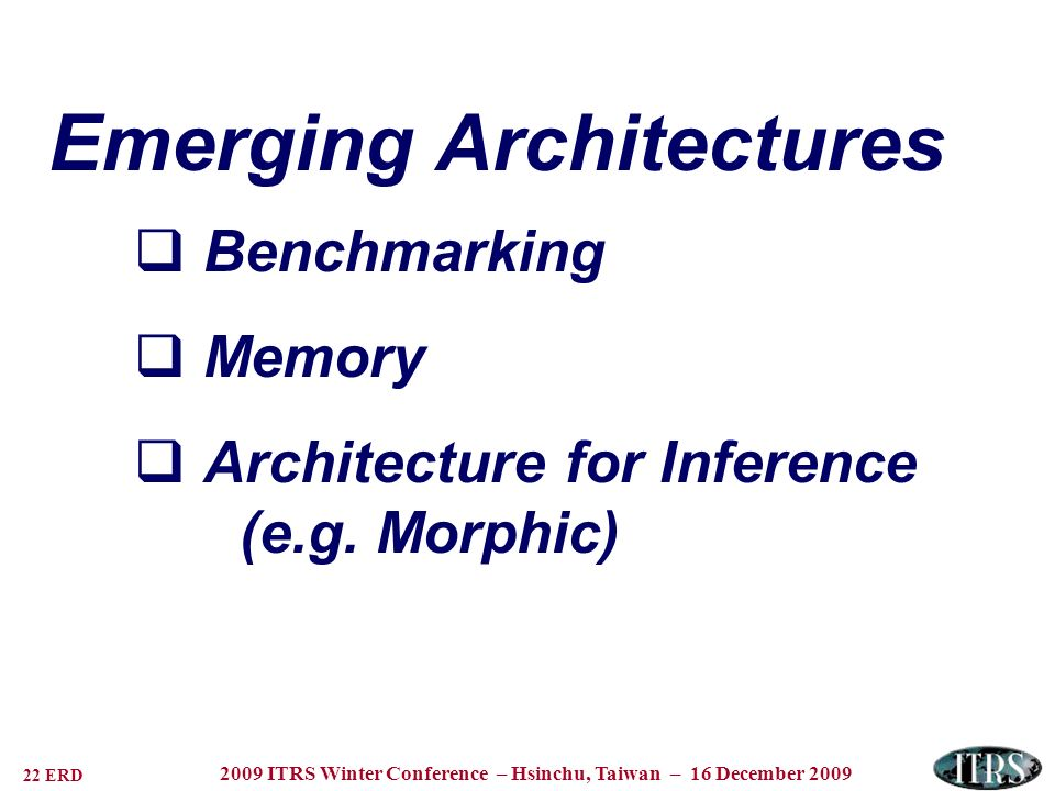 22 ERD 2009 ITRS Winter Conference – Hsinchu, Taiwan – 16 December 2009 Emerging Architectures Benchmarking Memory Architecture for Inference (e.g. Mo