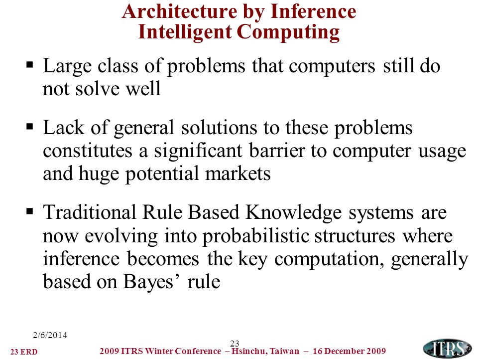 23 ERD 2009 ITRS Winter Conference – Hsinchu, Taiwan – 16 December /6/ Architecture by Inference Intelligent Computing Large class of problems that computers still do not solve well Lack of general solutions to these problems constitutes a significant barrier to computer usage and huge potential markets Traditional Rule Based Knowledge systems are now evolving into probabilistic structures where inference becomes the key computation, generally based on Bayes rule