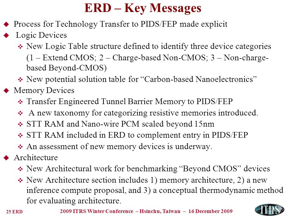 25 ERD 2009 ITRS Winter Conference – Hsinchu, Taiwan – 16 December 2009 Process for Technology Transfer to PIDS/FEP made explicit Logic Devices New Logic Table structure defined to identify three device categories (1 – Extend CMOS; 2 – Charge-based Non-CMOS; 3 – Non-charge- based Beyond-CMOS) New potential solution table for Carbon-based Nanoelectronics Memory Devices Transfer Engineered Tunnel Barrier Memory to PIDS/FEP A new taxonomy for categorizing resistive memories introduced.