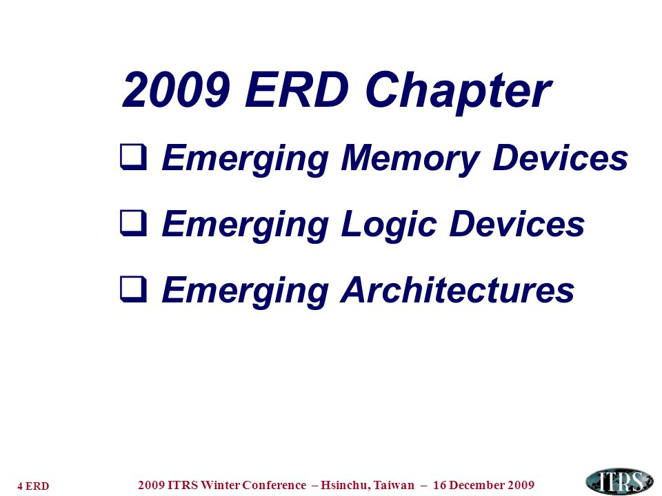 5 ERD 2009 ITRS Winter Conference – Hsinchu, Taiwan – 16 December 2009 Resistive Memories Memory Technology Entries Nanothermal –Thermochemical FUSE/Anti-FUSE Nanowire PCM Nanoionic Memory (Electrochemical) Cation migration Anion migration Electronic Effects Memory Charge trapping Mott Transition FE barrier effects Nanoelectromechanical Spin Transfer Torque MRAM Macromolecular (Polymer) Molecular Memory