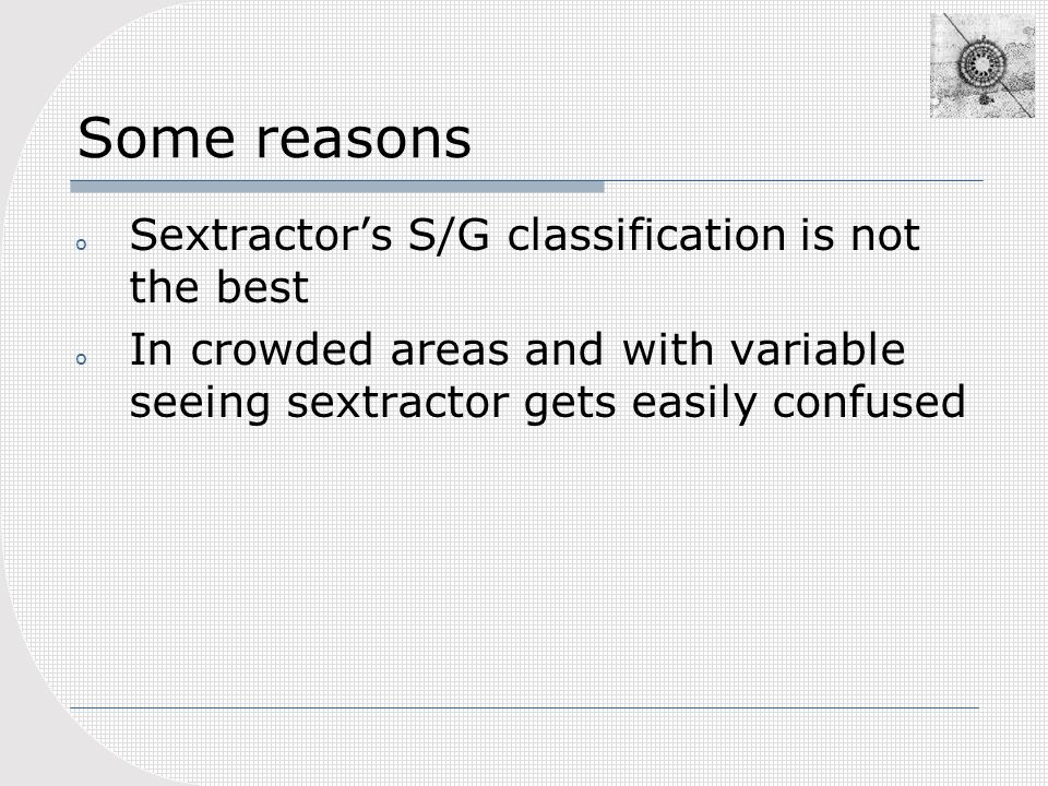 Some reasons o Sextractors S/G classification is not the best o In crowded areas and with variable seeing sextractor gets easily confused