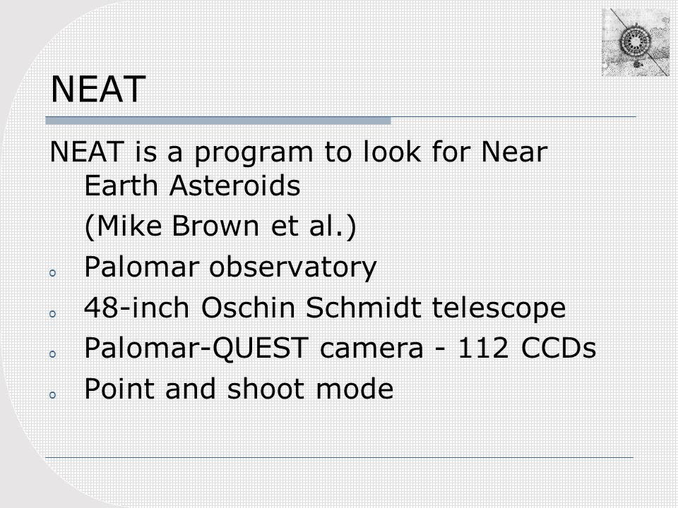 NEAT NEAT is a program to look for Near Earth Asteroids (Mike Brown et al.) o Palomar observatory o 48-inch Oschin Schmidt telescope o Palomar-QUEST camera - 112 CCDs o Point and shoot mode