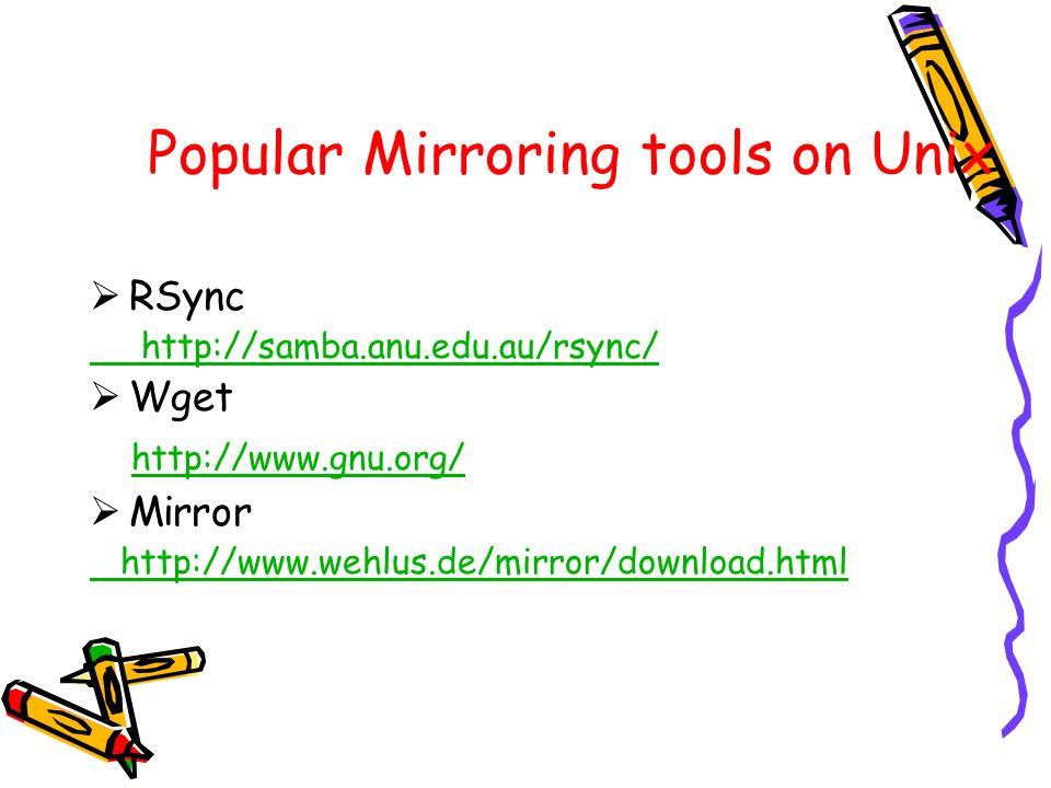 Popular Mirroring tools on Unix RSync http://samba.anu.edu.au/rsync/ Wget http://www.gnu.org/ Mirror http://www.wehlus.de/mirror/download.html