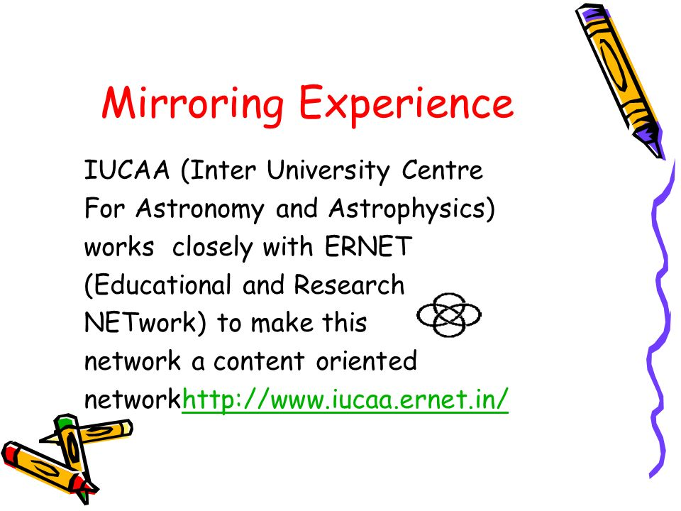Mirroring Experience IUCAA (Inter University Centre For Astronomy and Astrophysics) works closely with ERNET (Educational and Research NETwork) to mak