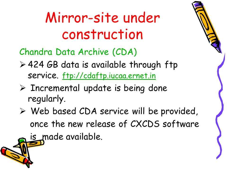 Mirror-site under construction Chandra Data Archive (CDA) 424 GB data is available through ftp service. ftp://cdaftp.iucaa.ernet.in Incremental update