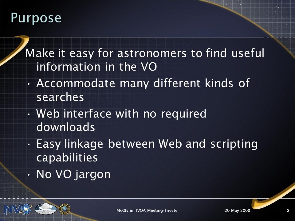 Purpose Make it easy for astronomers to find useful information in the VO Accommodate many different kinds of searches Web interface with no required downloads Easy linkage between Web and scripting capabilities No VO jargon 20 May 2008McGlynn: IVOA Meeting-Trieste2
