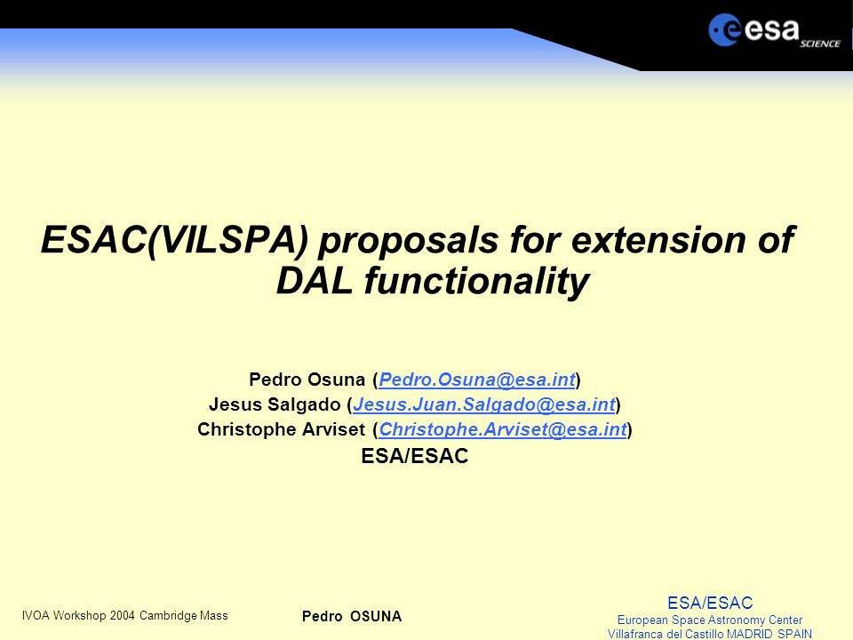 ESA/ESAC European Space Astronomy Center Villafranca del Castillo MADRID SPAIN IVOA Workshop 2004 Cambridge Mass Pedro OSUNA ESAC(VILSPA) proposals for extension of DAL functionality Pedro Osuna (Pedro.Osuna@esa.int)Pedro.Osuna@esa.int Jesus Salgado (Jesus.Juan.Salgado@esa.int)Jesus.Juan.Salgado@esa.int Christophe Arviset (Christophe.Arviset@esa.int)Christophe.Arviset@esa.int ESA/ESAC