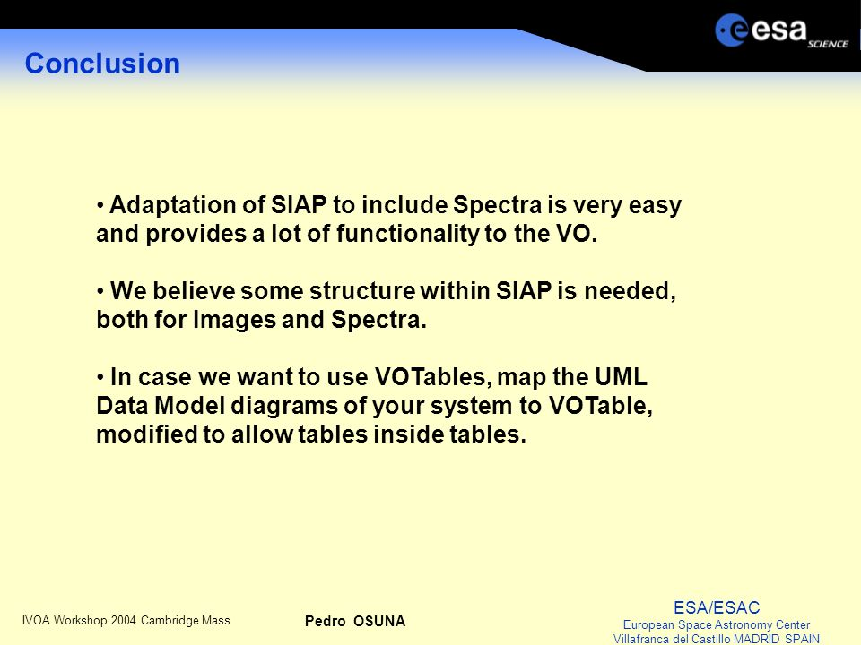 ESA/ESAC European Space Astronomy Center Villafranca del Castillo MADRID SPAIN IVOA Workshop 2004 Cambridge Mass Pedro OSUNA Conclusion Adaptation of SIAP to include Spectra is very easy and provides a lot of functionality to the VO.