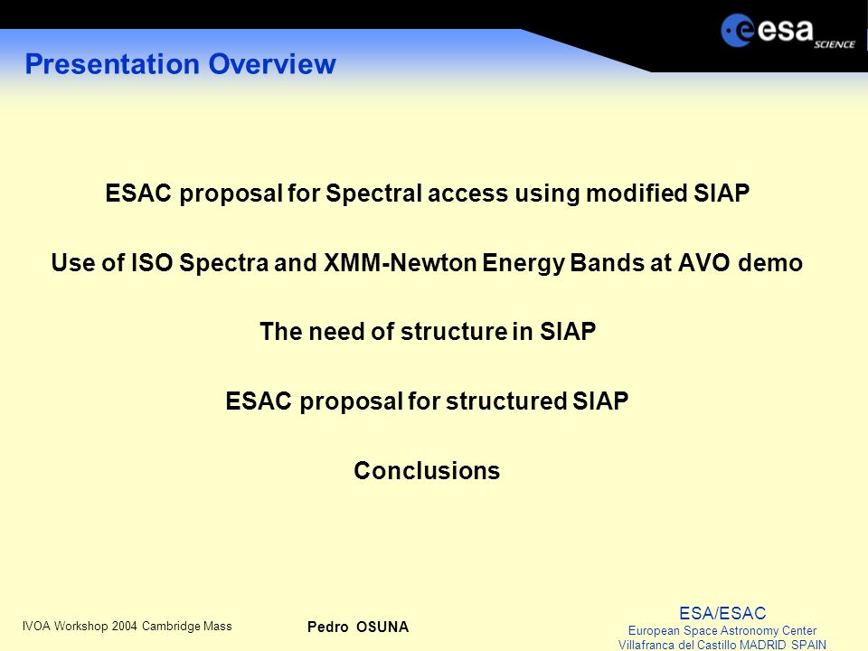 ESA/ESAC European Space Astronomy Center Villafranca del Castillo MADRID SPAIN IVOA Workshop 2004 Cambridge Mass Pedro OSUNA ESAC proposal for Spectral access using modified SIAP IVOA Workshop 2003: we propose to include Spectral Access using the current SIAP with slight modification We implemented such access for ISO spectra with following few extra FIELDS: FIELD_ID= AXES ucd=VOX:Spectrum_axes […] FIELD ID= UNITS ucd=VOX:Spectrum_units […] FIELD ID= FORMAT ucd=VOX:Spectrum_Format […] FIELD ID= DIMEQ ucd=VOX:Spectrum_dimeq […] FIELD ID= SCALEQ ucd=VOX:Spectrum_scaleq […]