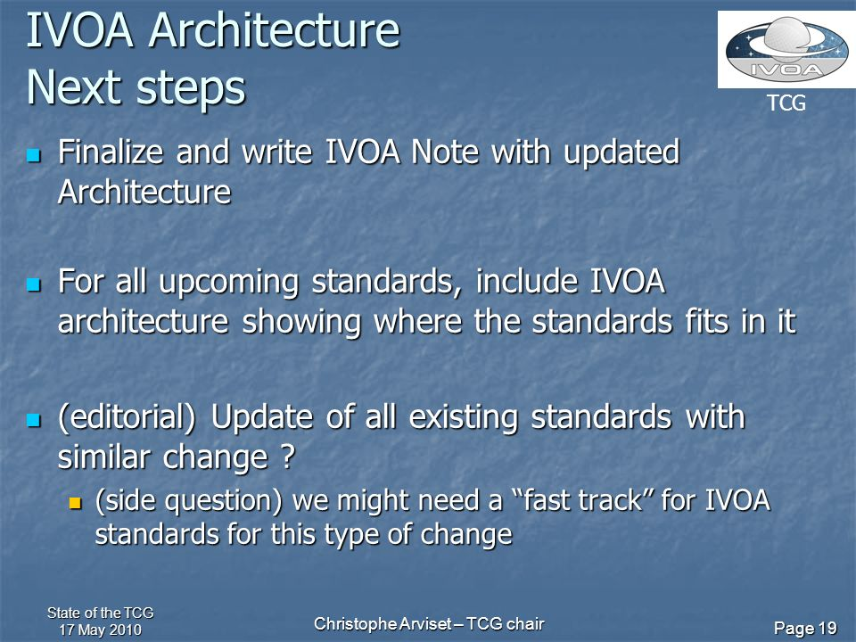 TCG State of the TCG 17 May 2010 Christophe Arviset – TCG chair Page 19 IVOA Architecture Next steps Finalize and write IVOA Note with updated Architecture Finalize and write IVOA Note with updated Architecture For all upcoming standards, include IVOA architecture showing where the standards fits in it For all upcoming standards, include IVOA architecture showing where the standards fits in it (editorial) Update of all existing standards with similar change .