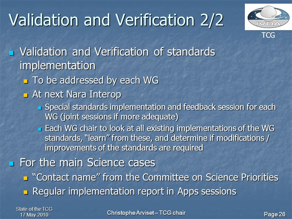 TCG State of the TCG 17 May 2010 Christophe Arviset – TCG chair Page 26 Validation and Verification 2/2 Validation and Verification of standards implementation Validation and Verification of standards implementation To be addressed by each WG To be addressed by each WG At next Nara Interop At next Nara Interop Special standards implementation and feedback session for each WG (joint sessions if more adequate) Special standards implementation and feedback session for each WG (joint sessions if more adequate) Each WG chair to look at all existing implementations of the WG standards, learn from these, and determine if modifications / improvements of the standards are required Each WG chair to look at all existing implementations of the WG standards, learn from these, and determine if modifications / improvements of the standards are required For the main Science cases For the main Science cases Contact name from the Committee on Science Priorities Contact name from the Committee on Science Priorities Regular implementation report in Apps sessions Regular implementation report in Apps sessions