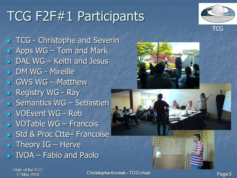TCG State of the TCG 17 May 2010 Christophe Arviset – TCG chair Page 5 TCG F2F#1 Participants TCG - Christophe and Severin TCG - Christophe and Severin Apps WG – Tom and Mark Apps WG – Tom and Mark DAL WG – Keith and Jesus DAL WG – Keith and Jesus DM WG - Mireille DM WG - Mireille GWS WG – Matthew GWS WG – Matthew Registry WG - Ray Registry WG - Ray Semantics WG – Sebastien Semantics WG – Sebastien VOEvent WG - Rob VOEvent WG - Rob VOTable WG – Francois VOTable WG – Francois Std & Proc Ctte– Francoise Std & Proc Ctte– Francoise Theory IG – Herve Theory IG – Herve IVOA – Fabio and Paolo IVOA – Fabio and Paolo