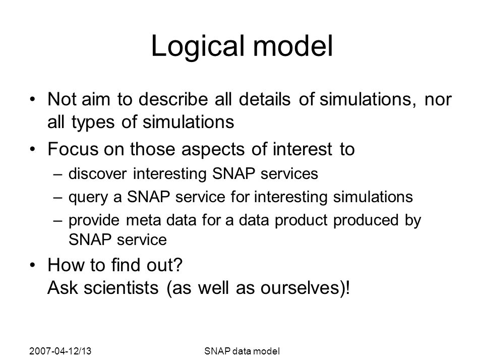 2007-04-12/13SNAP data model Logical model Not aim to describe all details of simulations, nor all types of simulations Focus on those aspects of inte