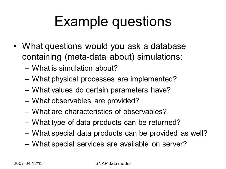 2007-04-12/13SNAP data model Example questions What questions would you ask a database containing (meta-data about) simulations: –What is simulation about.