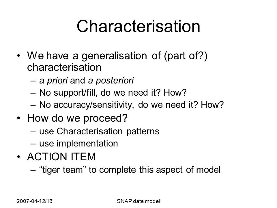 2007-04-12/13SNAP data model Characterisation We have a generalisation of (part of ) characterisation –a priori and a posteriori –No support/fill, do we need it.