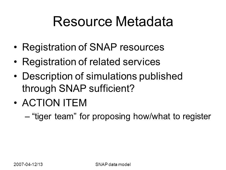 2007-04-12/13SNAP data model Resource Metadata Registration of SNAP resources Registration of related services Description of simulations published through SNAP sufficient.