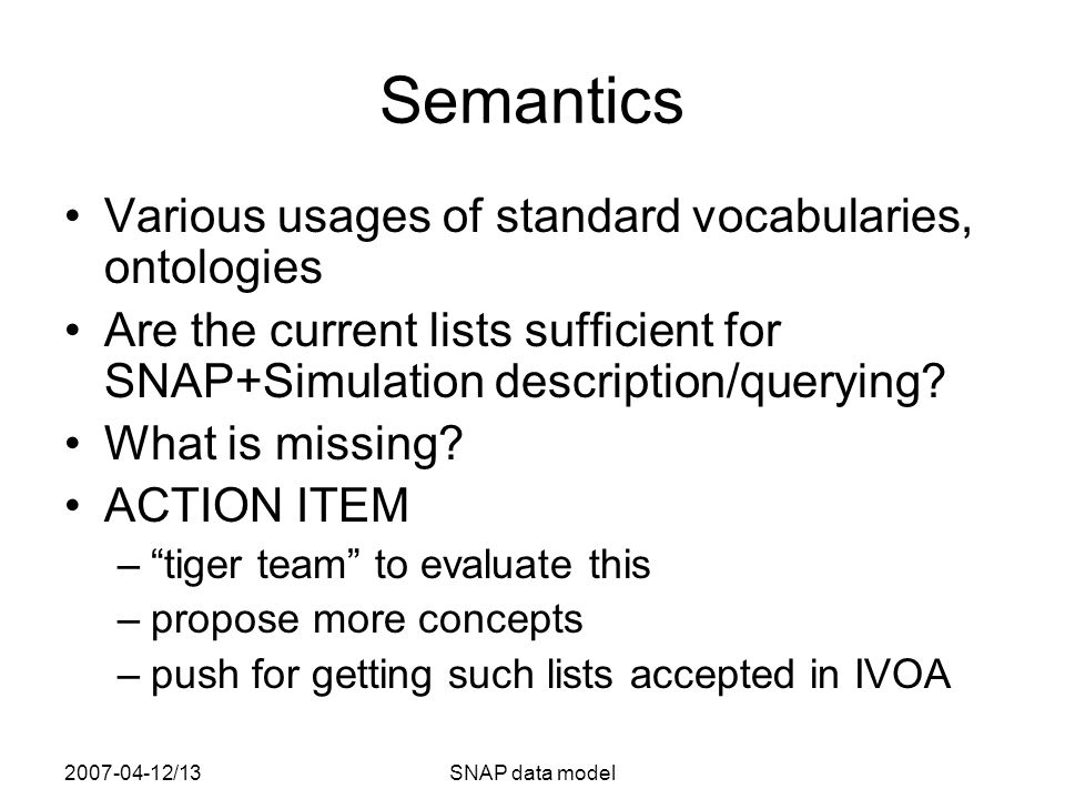 2007-04-12/13SNAP data model Semantics Various usages of standard vocabularies, ontologies Are the current lists sufficient for SNAP+Simulation description/querying.
