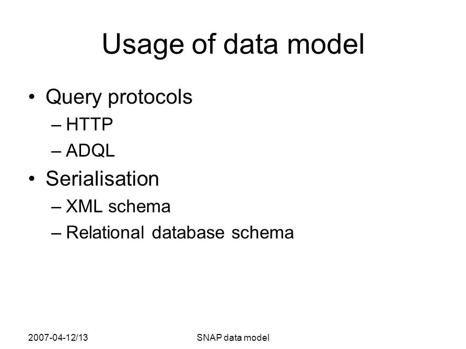 2007-04-12/13SNAP data model Usage of data model Query protocols –HTTP –ADQL Serialisation –XML schema –Relational database schema