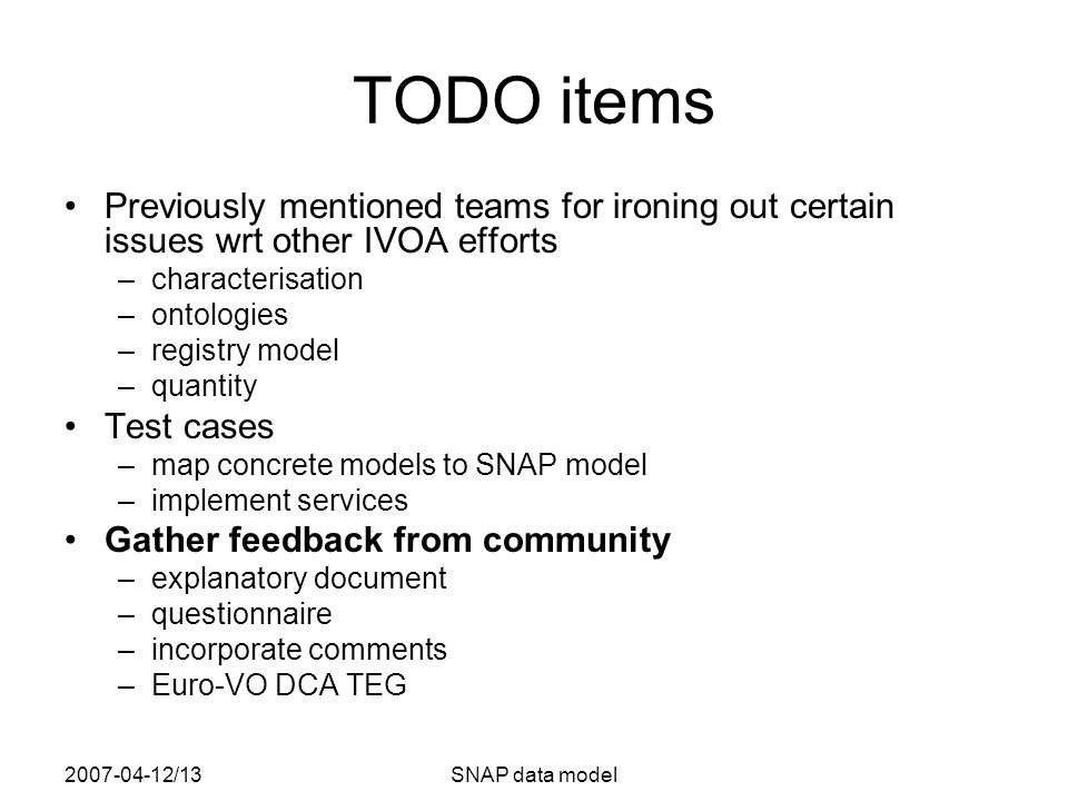 2007-04-12/13SNAP data model TODO items Previously mentioned teams for ironing out certain issues wrt other IVOA efforts –characterisation –ontologies