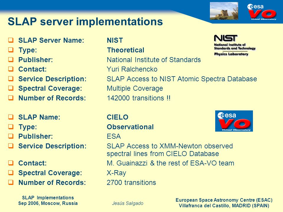 European Space Astronomy Centre (ESAC) Villafranca del Castillo, MADRID (SPAIN) Jesús Salgado SLAP Implementations Sep 2006, Moscow, Russia SLAP server implementations SLAP Server Name:NIST Type:Theoretical Publisher: National Institute of Standards Contact: Yuri Ralchencko Service Description: SLAP Access to NIST Atomic Spectra Database Spectral Coverage: Multiple Coverage Number of Records: 142000 transitions !.