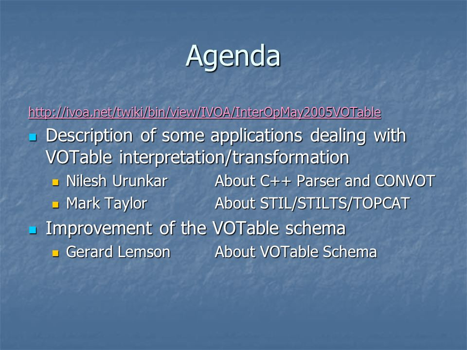 Agenda http://ivoa.net/twiki/bin/view/IVOA/InterOpMay2005VOTable Description of some applications dealing with VOTable interpretation/transformation Description of some applications dealing with VOTable interpretation/transformation Nilesh UrunkarAbout C++ Parser and CONVOT Nilesh UrunkarAbout C++ Parser and CONVOT Mark TaylorAbout STIL/STILTS/TOPCAT Mark TaylorAbout STIL/STILTS/TOPCAT Improvement of the VOTable schema Improvement of the VOTable schema Gerard LemsonAbout VOTable Schema Gerard LemsonAbout VOTable Schema