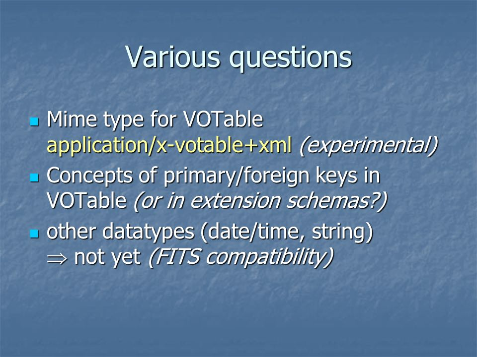 Various questions Mime type for VOTable application/x-votable+xml (experimental) Mime type for VOTable application/x-votable+xml (experimental) Concepts of primary/foreign keys in VOTable (or in extension schemas ) Concepts of primary/foreign keys in VOTable (or in extension schemas ) other datatypes (date/time, string) not yet (FITS compatibility) other datatypes (date/time, string) not yet (FITS compatibility)