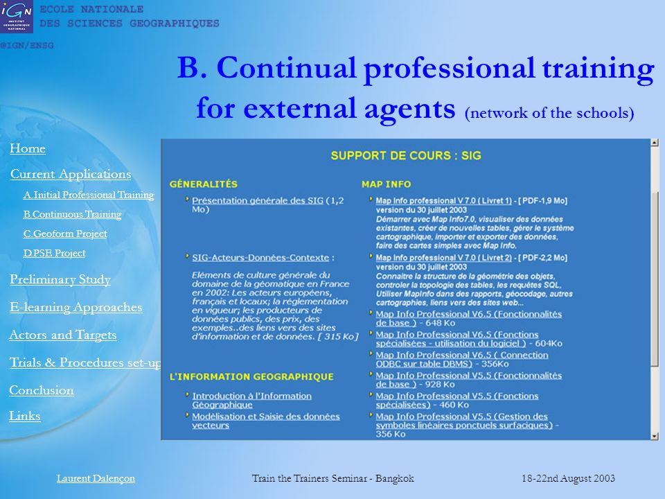 Laurent DalençonTrain the Trainers Seminar - Bangkok18-22nd August 2003 Links Preliminary Study Home E-learning Approaches Actors and Targets Current Applications Conclusion A.Initial Professional Training B.Continuous Training C.Geoform Project D.PSE Project Trials & Procedures set-up B.