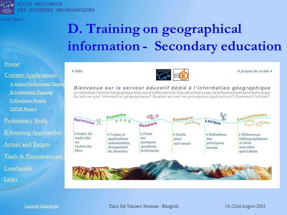 Laurent DalençonTrain the Trainers Seminar - Bangkok18-22nd August 2003 Links Preliminary Study Home E-learning Approaches Actors and Targets Current Applications Conclusion A.Initial Professional Training B.Continuous Training C.Geoform Project D.PSE Project Trials & Procedures set-up D.