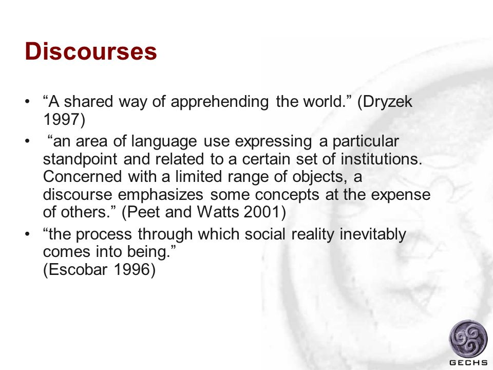 Discourses A shared way of apprehending the world. (Dryzek 1997) an area of language use expressing a particular standpoint and related to a certain s