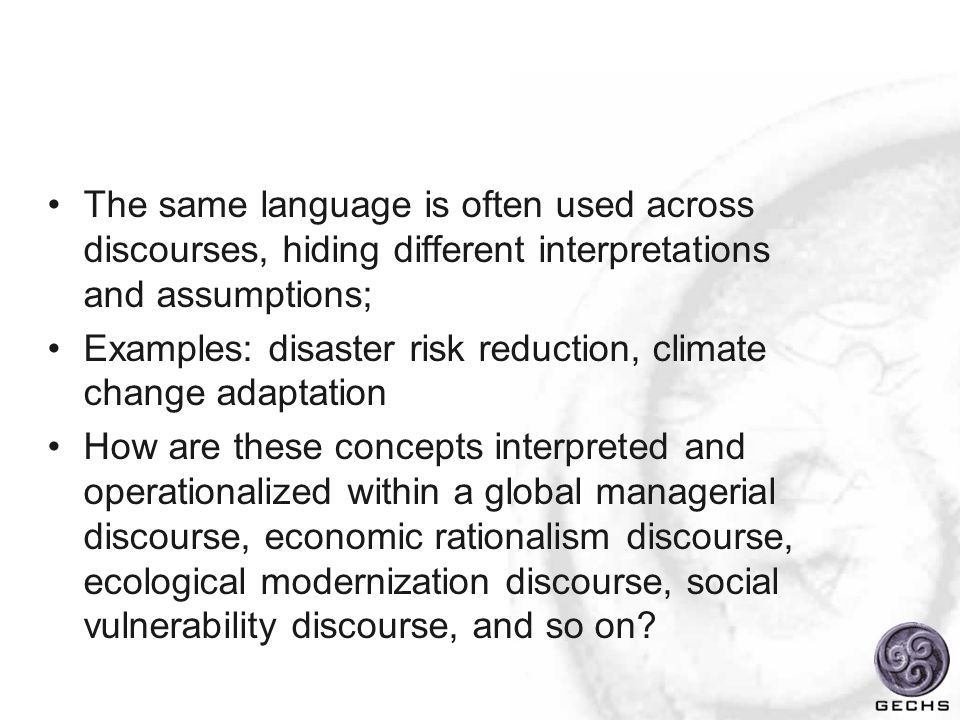The same language is often used across discourses, hiding different interpretations and assumptions; Examples: disaster risk reduction, climate change