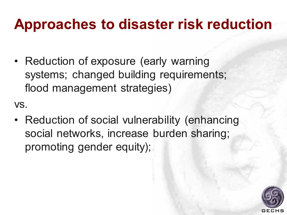Approaches to disaster risk reduction Reduction of exposure (early warning systems; changed building requirements; flood management strategies) vs. Re