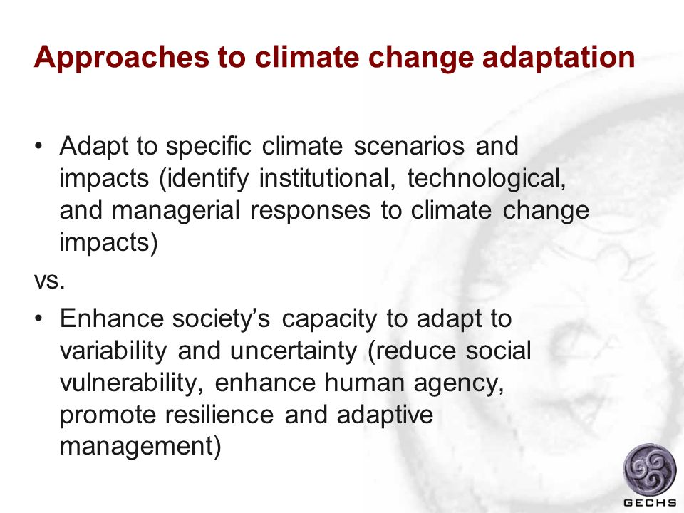 Approaches to climate change adaptation Adapt to specific climate scenarios and impacts (identify institutional, technological, and managerial respons