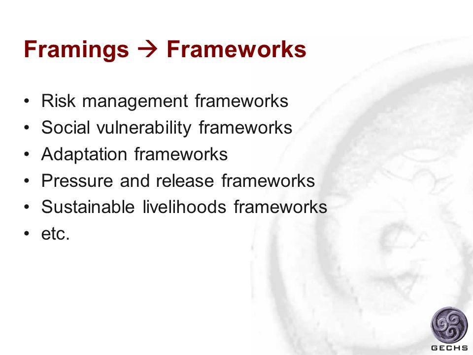 Framings Frameworks Risk management frameworks Social vulnerability frameworks Adaptation frameworks Pressure and release frameworks Sustainable livel