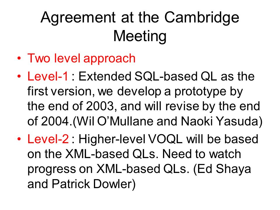 Agreement at the Cambridge Meeting Two level approach Level-1 : Extended SQL-based QL as the first version, we develop a prototype by the end of 2003, and will revise by the end of 2004.(Wil OMullane and Naoki Yasuda) Level-2 : Higher-level VOQL will be based on the XML-based QLs.