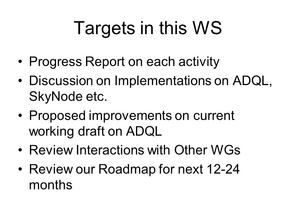 Targets in this WS Progress Report on each activity Discussion on Implementations on ADQL, SkyNode etc.