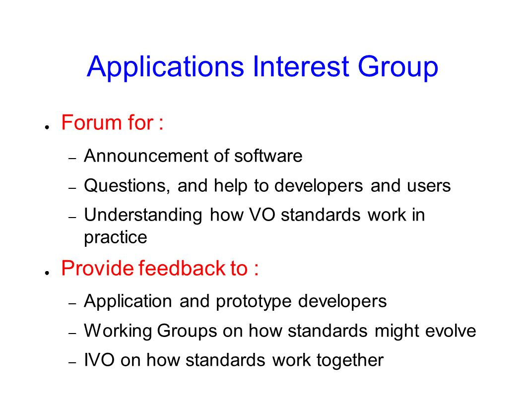 Applications Interest Group Forum for : – Announcement of software – Questions, and help to developers and users – Understanding how VO standards work in practice Provide feedback to : – Application and prototype developers – Working Groups on how standards might evolve – IVO on how standards work together