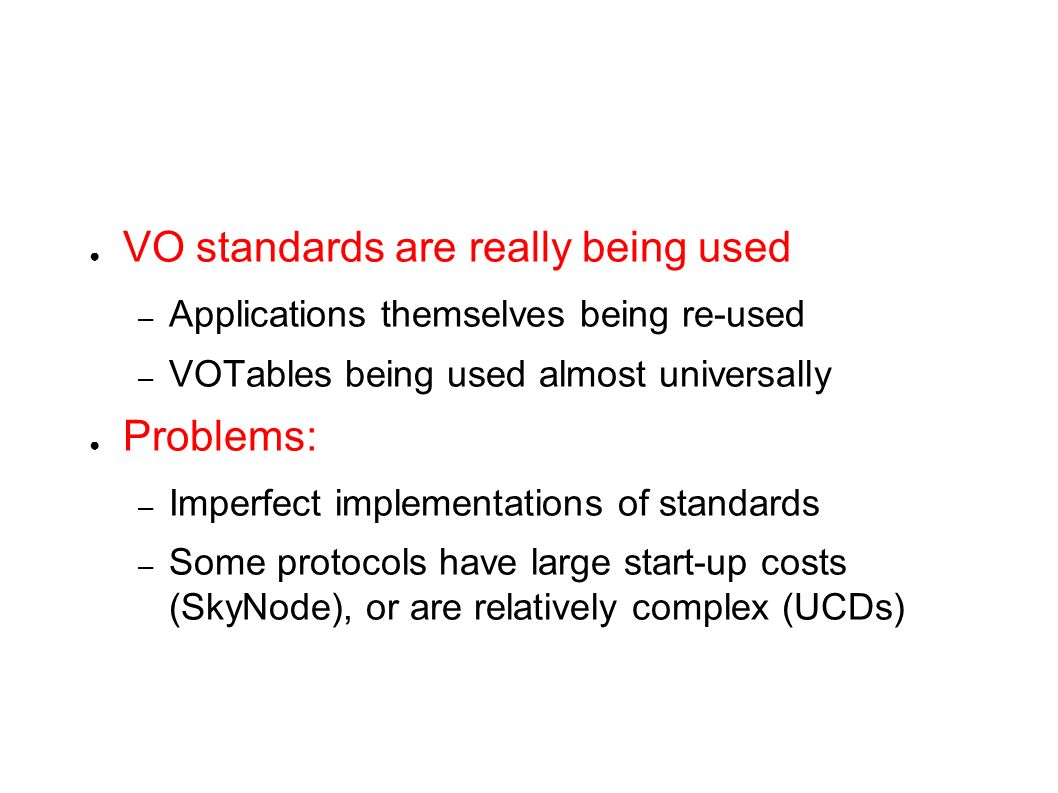 VO standards are really being used – Applications themselves being re-used – VOTables being used almost universally Problems: – Imperfect implementati