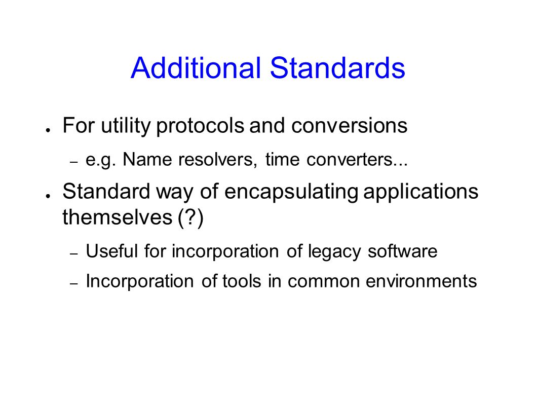 Additional Standards For utility protocols and conversions – e.g. Name resolvers, time converters... Standard way of encapsulating applications themse