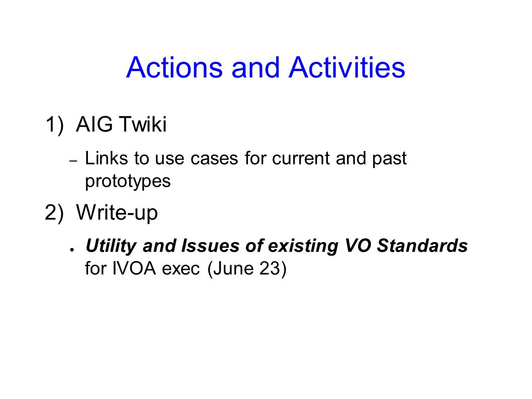 Actions and Activities 1) AIG Twiki – Links to use cases for current and past prototypes 2) Write-up Utility and Issues of existing VO Standards for I