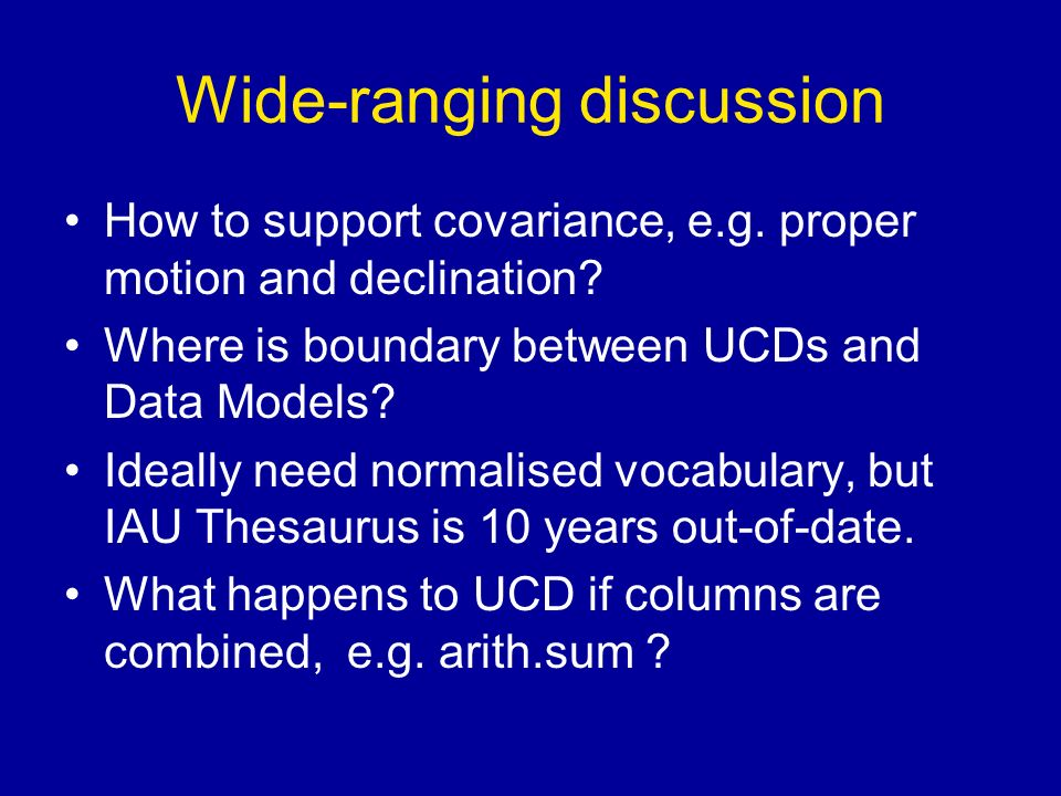 Wide-ranging discussion How to support covariance, e.g. proper motion and declination? Where is boundary between UCDs and Data Models? Ideally need no