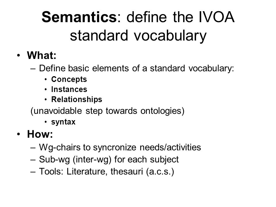 Semantics: define the IVOA standard vocabulary What: –Define basic elements of a standard vocabulary: Concepts Instances Relationships (unavoidable step towards ontologies) syntax How: –Wg-chairs to syncronize needs/activities –Sub-wg (inter-wg) for each subject –Tools: Literature, thesauri (a.c.s.)